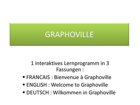 GRAPHOVILLE 1 interaktives Lernprogramm in 3 Fassungen : FRANCAIS : Bienvenue à Graphoville ENGLISH : Welcome to Graphoville DEUTSCH : Wilkommen in Graphoville.