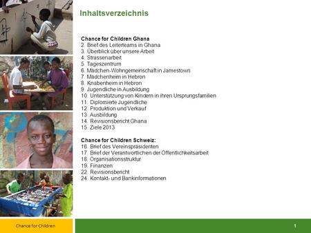Jahresbericht 2012 April 2013. Chance for Children 1 Inhaltsverzeichnis Chance for Children Ghana 2. Brief des Leiterteams in Ghana 3. Überblick über.