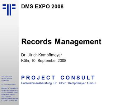 1 DMS EXPO 2008 Keynote Records Management Dr. Ulrich Kampffmeyer PROJECT CONSULT Unternehmensberatung Dr. Ulrich Kampffmeyer GmbH Breitenfelder Straße.