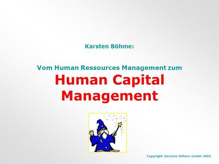 Copyright Karsten Böhme GmbH 2005 Karsten Böhme: Vom Human Ressources Management zum Human Capital Management.