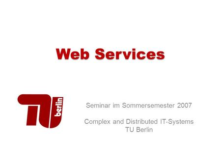 Web Services Seminar im Sommersemester 2007 Complex and Distributed IT-Systems TU Berlin.