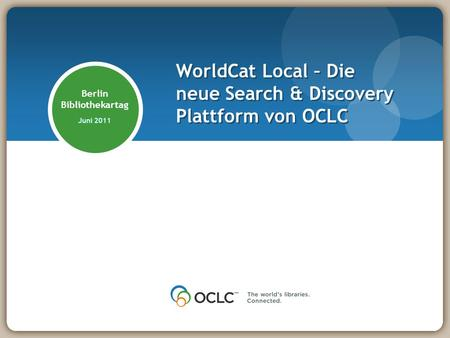 Berlin Bibliothekartag Juni 2011 WorldCat Local – Die neue Search & Discovery Plattform von OCLC.
