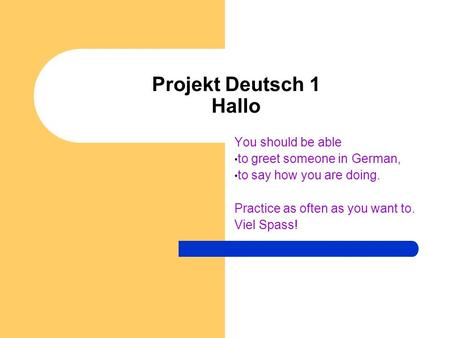 Projekt Deutsch 1 Hallo You should be able to greet someone in German, to say how you are doing. Practice as often as you want to. Viel Spass!