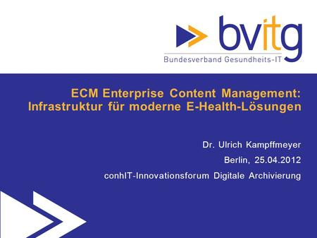 ECM Enterprise Content Management: Infrastruktur für moderne E-Health-Lösungen Dr. Ulrich Kampffmeyer Berlin, 25.04.2012 conhIT-Innovationsforum Digitale.