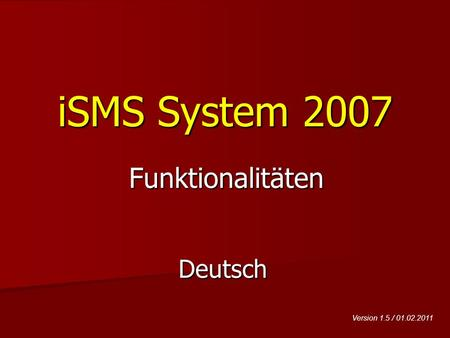 ISMS System 2007 Deutsch Funktionalitäten Version 1.5 / 01.02.2011.