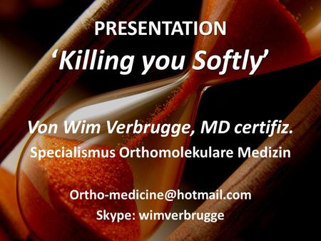 Von Wim Verbrugge, MD certifiz. Specialismus Orthomolekulare Medizin Skype: wimverbrugge PRESENTATIONKilling you Softly.
