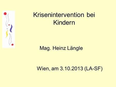 Krisenintervention bei Kindern Mag. Heinz Längle Wien, am 3.10.2013 (LA-SF)