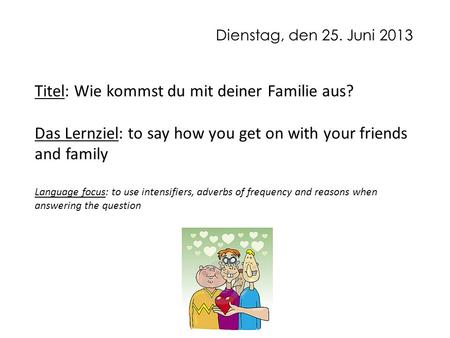 Dienstag, den 25. Juni 2013 Titel: Wie kommst du mit deiner Familie aus? Das Lernziel: to say how you get on with your friends and family Language focus: