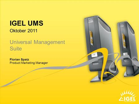 IGEL UMS Product Marketing Manager Oktober 2011 Florian Spatz Universal Management Suite.
