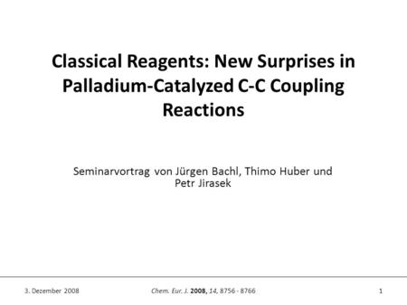 Classical Reagents: New Surprises in Palladium-Catalyzed C-C Coupling Reactions 1Chem. Eur. J. 2008, 14, 8756 - 87663. Dezember 2008 Seminarvortrag von.