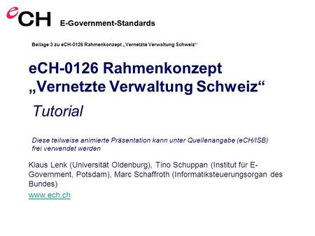 E-Government-Standards eCH-0126 Rahmenkonzept Vernetzte Verwaltung Schweiz Klaus Lenk (Universität Oldenburg), Tino Schuppan (Institut für E- Government,