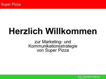 © by Thorsten Kraemer, 09.2004 Super Pizza Herzlich Willkommen zur Marketing- und Kommunikationsstrategie von Super Pizza.