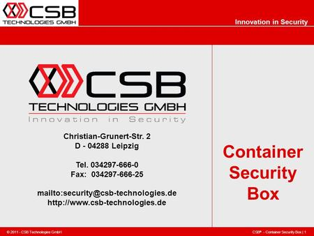 CSB ® - Container Security Box | 1 © 2011 - CSB Technologies GmbH Innovation in Security Container Security Box Christian-Grunert-Str. 2 D - 04288 Leipzig.