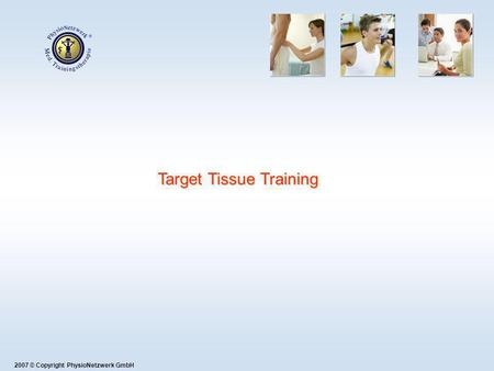 Target Tissue Training 2007 © Copyright PhysioNetzwerk GmbH.