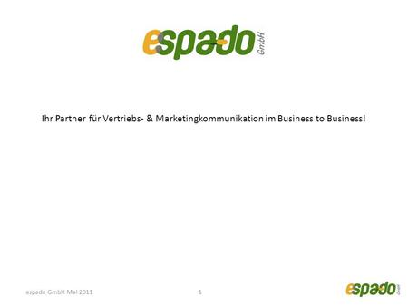 Ihr Partner für Vertriebs- & Marketingkommunikation im Business to Business! 1espado GmbH Mai 2011.