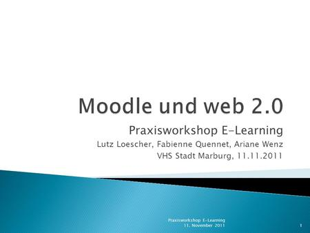 Praxisworkshop E-Learning Lutz Loescher, Fabienne Quennet, Ariane Wenz VHS Stadt Marburg, 11.11.2011 1 Praxisworkshop E-Learning 11. November 2011.