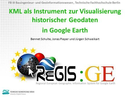 KML als Instrument zur Visualisierung historischer Geodaten in Google Earth Regional European Geographic Information System for Google Earth Bennet Schulte,
