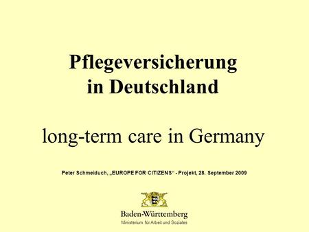 Ministerium für Arbeit und Soziales Pflegeversicherung in Deutschland long-term care in Germany Peter Schmeiduch, EUROPE FOR CITIZENS - Projekt, 28. September.