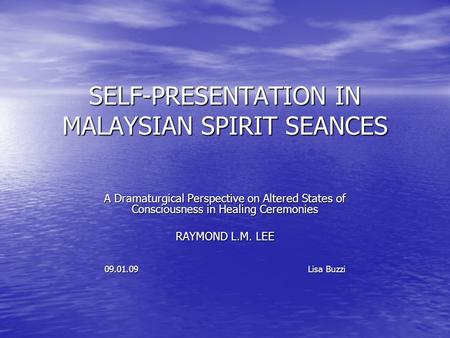 SELF-PRESENTATION IN MALAYSIAN SPIRIT SEANCES A Dramaturgical Perspective on Altered States of Consciousness in Healing Ceremonies RAYMOND L.M. LEE 09.01.09.
