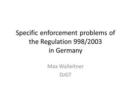 Specific enforcement problems of the Regulation 998/2003 in Germany Max Walleitner DJGT.