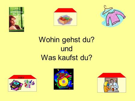 Wohin gehst du? und Was kaufst du? HMV. How to say into the The word in can have a strange effect on the word for the that comes after it. When you say.