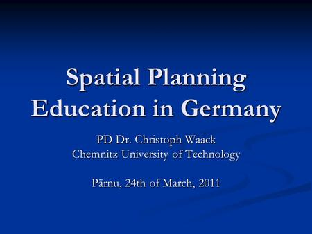 Spatial Planning Education in Germany PD Dr. Christoph Waack Chemnitz University of Technology Pärnu, 24th of March, 2011.