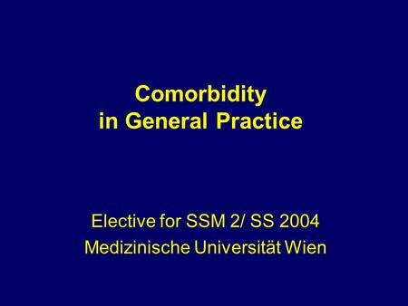 Comorbidity in General Practice Elective for SSM 2/ SS 2004 Medizinische Universität Wien.