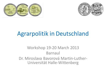 Agrarpolitik in Deutschland Workshop 19-20 March 2013 Barnaul Dr. Miroslava Bavorová Martin-Luther- Universität Halle-Wittenberg.