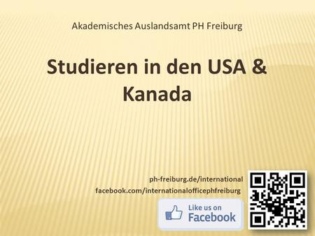 Akademisches Auslandsamt PH Freiburg Studieren in den USA & Kanada ph-freiburg.de/international facebook.com/internationalofficephfreiburg.