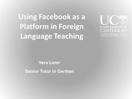 Using Facebook as a Platform in Foreign Language Teaching Vera Leier Senior Tutor in German.