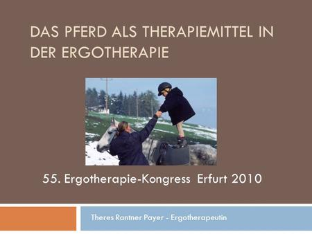 DAS PFERD ALS THERAPIEMITTEL IN DER ERGOTHERAPIE Theres Rantner Payer - Ergotherapeutin 55. Ergotherapie-Kongress Erfurt 2010.