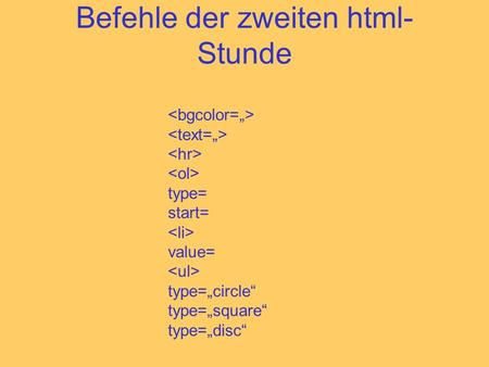 Befehle der zweiten html- Stunde type= start= value= type=circle type=square type=disc.