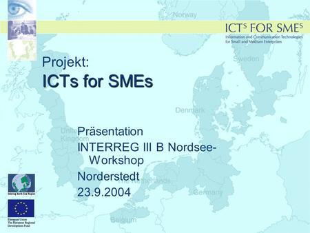 ICTs for SMEs Projekt: ICTs for SMEs Präsentation INTERREG III B Nordsee- Workshop Norderstedt 23.9.2004.