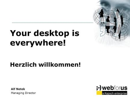 Your desktop is everywhere! Herzlich willkommen! Alf Netek Managing Director.