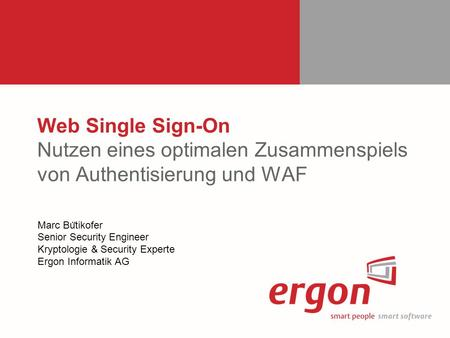 Web Single Sign-On Nutzen eines optimalen Zusammenspiels von Authentisierung und WAF Marc Bütikofer Senior Security Engineer Kryptologie & Security.