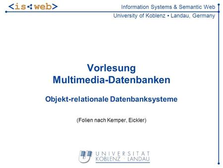 Information Systems & Semantic Web University of Koblenz Landau, Germany Vorlesung Multimedia-Datenbanken Objekt-relationale Datenbanksysteme (Folien nach.