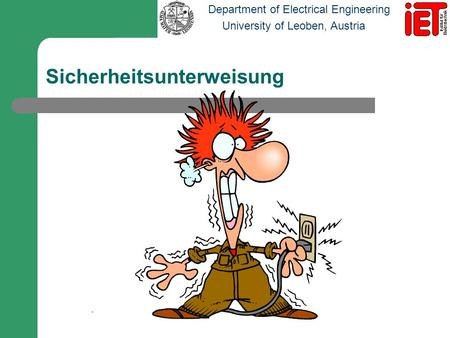 Department of Electrical Engineering University of Leoben, Austria Sicherheitsunterweisung -