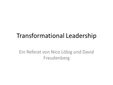 Transformational Leadership Ein Referat von Nico Löbig und David Freudenberg.