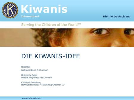 Kiwanis International Serving the Children of the World Distrikt Deutschland DIE KIWANIS-IDEE Redaktion: Wolfgang Kranz, IT-Chairman Historische Daten: