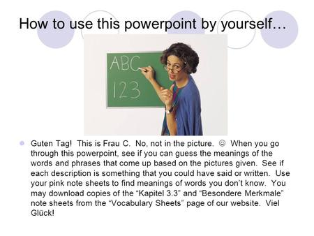 How to use this powerpoint by yourself… Guten Tag! This is Frau C. No, not in the picture. When you go through this powerpoint, see if you can guess the.