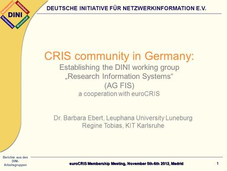 Berichte aus den DINI- Arbeitsgruppen DEUTSCHE INITIATIVE FÜR NETZWERKINFORMATION E.V. 1 CRIS community in Germany: Establishing the DINI working group.