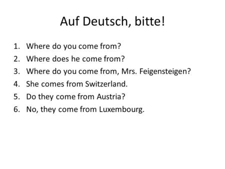 Auf Deutsch, bitte! 1.Where do you come from? 2.Where does he come from? 3.Where do you come from, Mrs. Feigensteigen? 4.She comes from Switzerland. 5.Do.