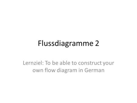 Flussdiagramme 2 Lernziel: To be able to construct your own flow diagram in German.