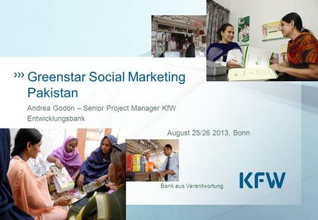 Bank aus Verantwortung Greenstar Social Marketing Pakistan Andrea Godon – Senior Project Manager KfW Entwicklungsbank August 25/26 2013, Bonn.