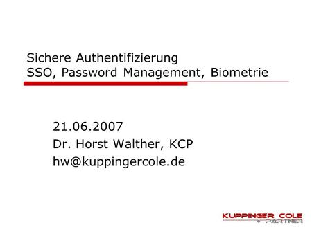 Sichere Authentifizierung SSO, Password Management, Biometrie 21.06.2007 Dr. Horst Walther, KCP