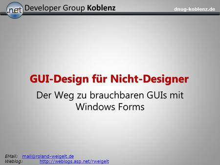Dnug-koblenz.de GUI-Design für Nicht-Designer Der Weg zu brauchbaren GUIs mit Windows Forms Weblog:http://weblogs.asp.net/rweigelthttp://weblogs.asp.net/rweigelt.