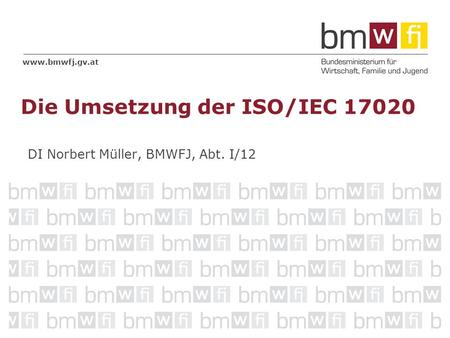 Www.bmwfj.gv.at DI Norbert Müller, BMWFJ, Abt. I/12 Die Umsetzung der ISO/IEC 17020.