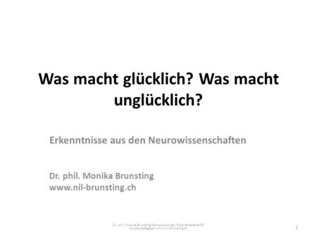 Was macht glücklich? Was macht unglücklich? Erkenntnisse aus den Neurowissenschaften Dr. phil. Monika Brunsting www.nil-brunsting.ch Dr. phil. Monika Brunsting.