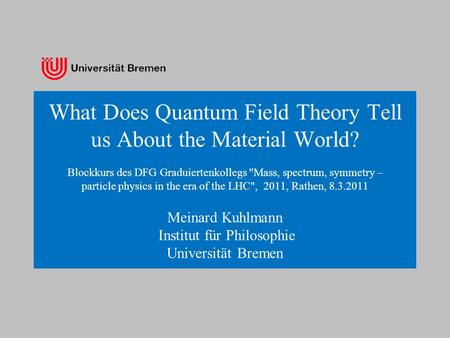 What Does Quantum Field Theory Tell us About the Material World? Blockkurs des DFG Graduiertenkollegs Mass, spectrum, symmetry – particle physics in the.