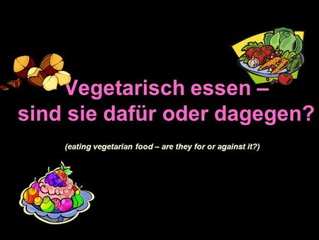 Vegetarisch essen – sind sie dafür oder dagegen? (eating vegetarian food – are they for or against it?)